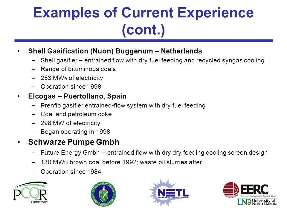 Examples of Current Experience (cont.) Piñon Pine IGCC Power Project (Sierra Pacific) –KRW fluidized-bed gasifier –Utah bituminous, 0.5%–0.9% sulfur coal – 90 MW –DOE Clean Coal Project – Problems during start-up and project was not completed HTW Demonstration Berrenrath, Germany –High-temperature Winkler fluidized bed with dry feed –140 MW th of dried brown coal –Methanol production –Started operation in 1986, shutdown in 1997 with 67,000 hours GTI U-Gas Process –Shanghai, China –1000 TPD, 8 gasifier low-pressure using bituminous coal –Fuel gas for coke oven –Started operation in 1995, currently moth-balled 70,000 hours