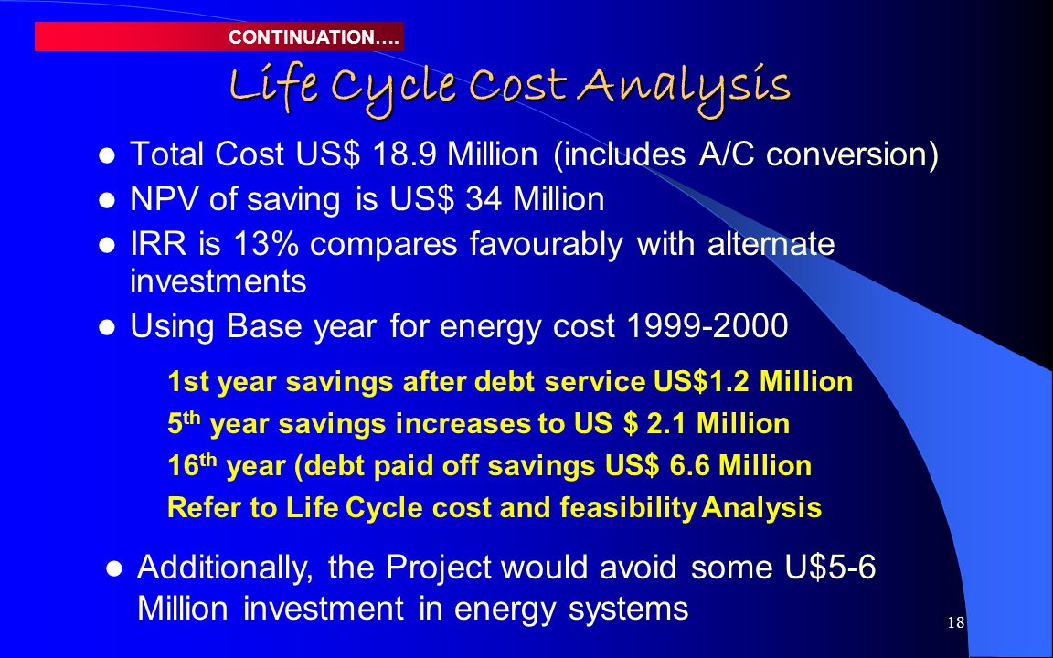 19 Life Cycle Cost Analysis Since the project is a major investment with a life time of 30 years, the payback period is not relevant It ignores discounting and further returns that contribute to the net present value; does not reckon with: – Discounting for the time value of money – Greater wealth creating potential & income beyond the payback horizon CONTINUATION….