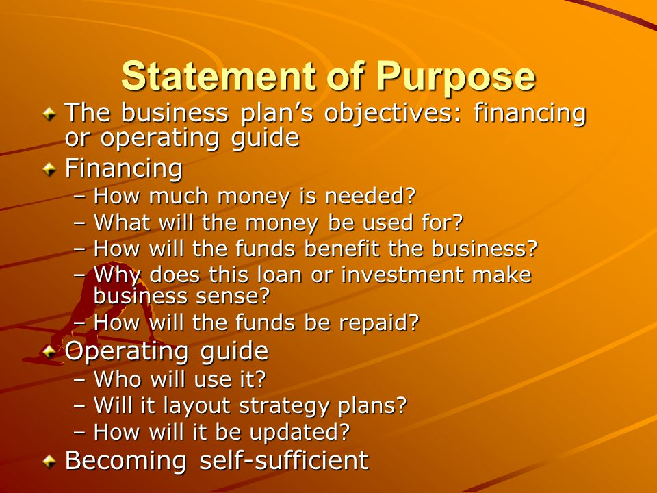 Sample: Statement of Purpose This business plan is written to secure financing in the amount of $24,000, which will cover the following costs: $10,000 in equipment$10,000 in equipment $14,000 in operating capital$14,000 in operating capital The loan will supplement the owners equity investment of $20,000, and will be repaid beginning the month after disbursement according to lender terms.
