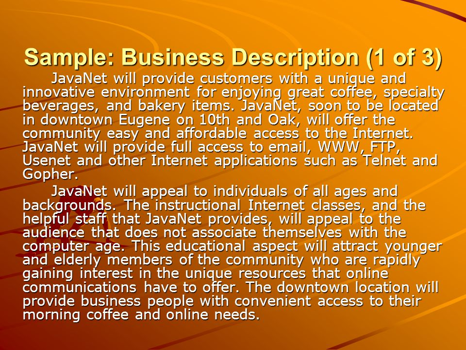 Sample: Business Description (2 of 3) JavaNet is a privately held Oregon Limited Liability Corporation.