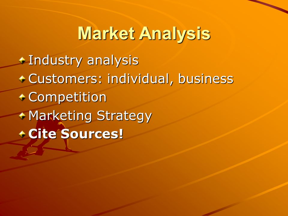 Market Analysis: Industry Analysis Market background Industry-wide information, trends Local industry information, trends Market capture and expectations Social, economic, legal, technological issues