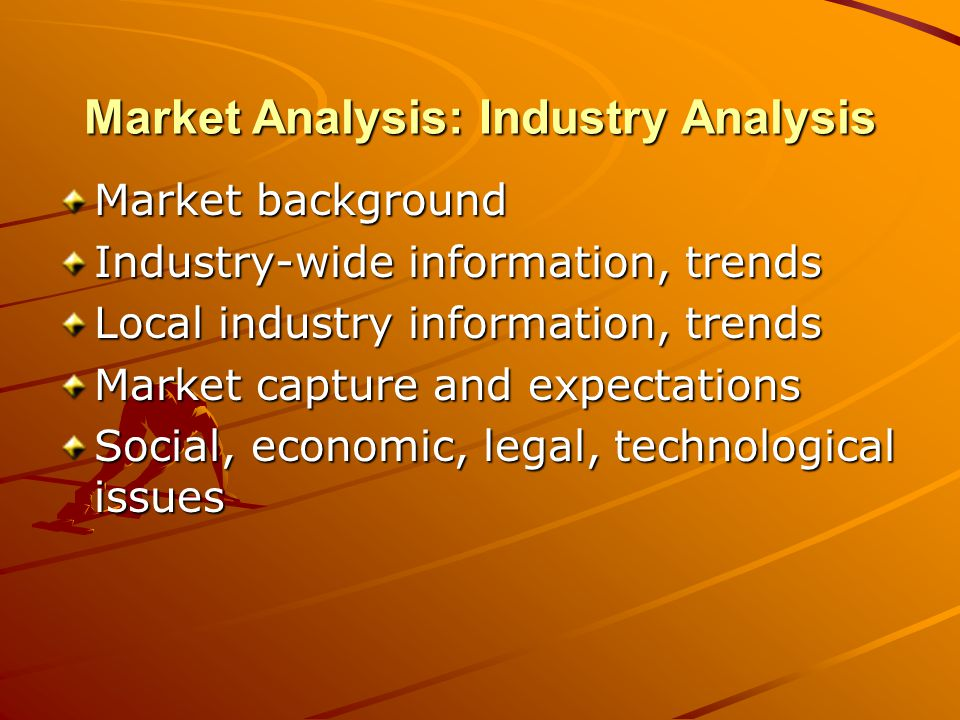Market Analysis: Customers Customer definition, consistency Individual customer demographics –Location, age, gender, occupation –Ethnic group, lifestyle, education, income Business customer demographics –Sector, location, structure –Sales level, distribution classification, number of employees