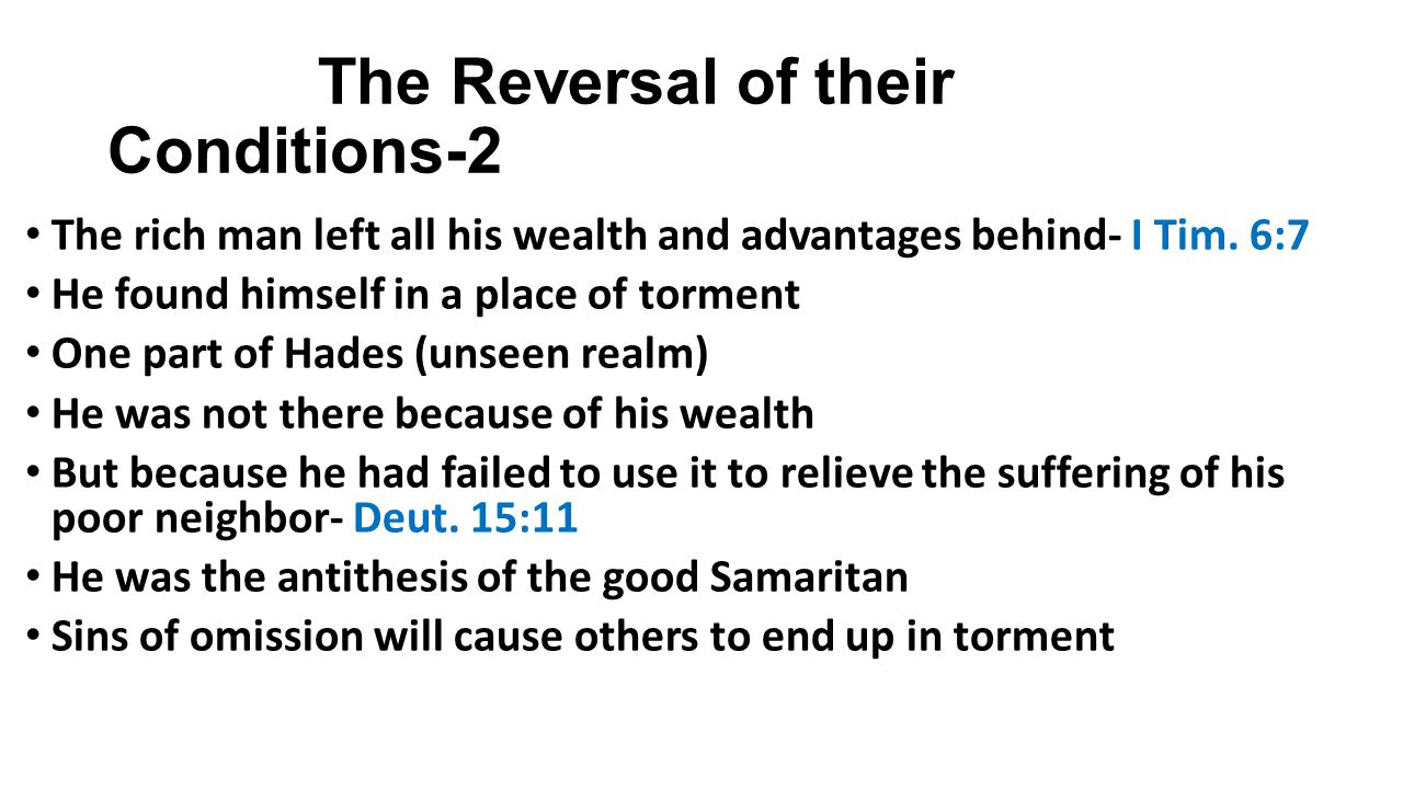 The Reversal of their Conditions-3 The rich man was now seeking relief He asked for Lazarus to come & cool his tongue But his request was rejected He also suffered mentally He remembered that he had 5 brothers who were headed for torment also He asked for Lazarus to be allowed to go back and warn them