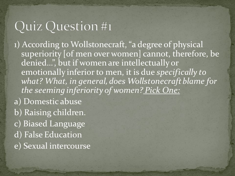 2) According to Wollstonecraft, the minds of women are enfeebled by… Pick One: a) False Refinement b) Childbirth c) Sexual Intercourse d) Nursing Children e) Industrialism