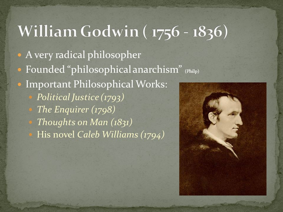 Defined mainly in An Enquiry Concerning Political Justice (1793) Argument: government is a corrupting force in society, perpetuating dependence and ignorance, but that it will be rendered increasingly unnecessary and powerless by the gradual spread of knowledge.