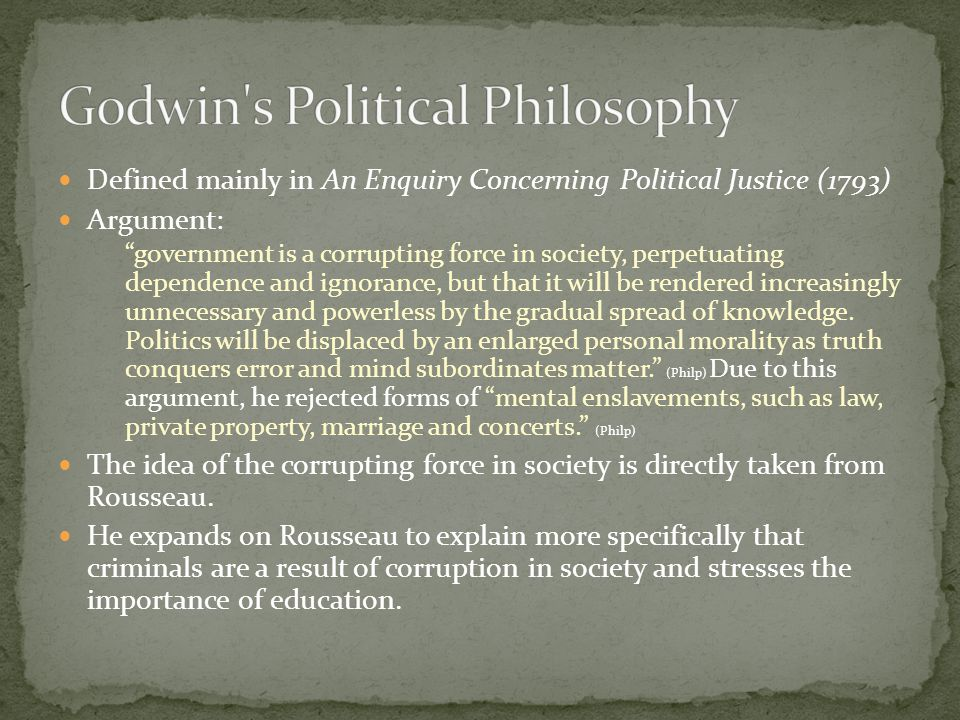 Defined as utilitarian (Philp) Equality: Godwins An Account of a Seminary - the state of society is incontestably artificial; the power of one man over another must always derive from convention of from conquest; by nature we are equal (Smith) = Locke Education: Godwins An Account of a Seminary -but our moral dispositions and character depend very much, perhaps entirely, upon education.