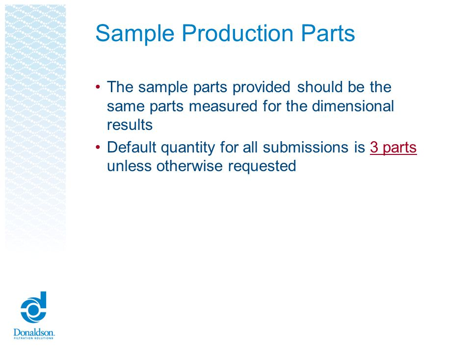 Sample Production Parts Sample production parts MUST be properly identified Include the following information on the part label: - Shipping date - Donaldson part number - Quantity submitted - Supplier part number (optional) - Donaldson Part name - Carrier name - Country of origin - Tracking number - Approval markings (UL, CE, etc.) where applicable See Donaldson part label examples on the next slide
