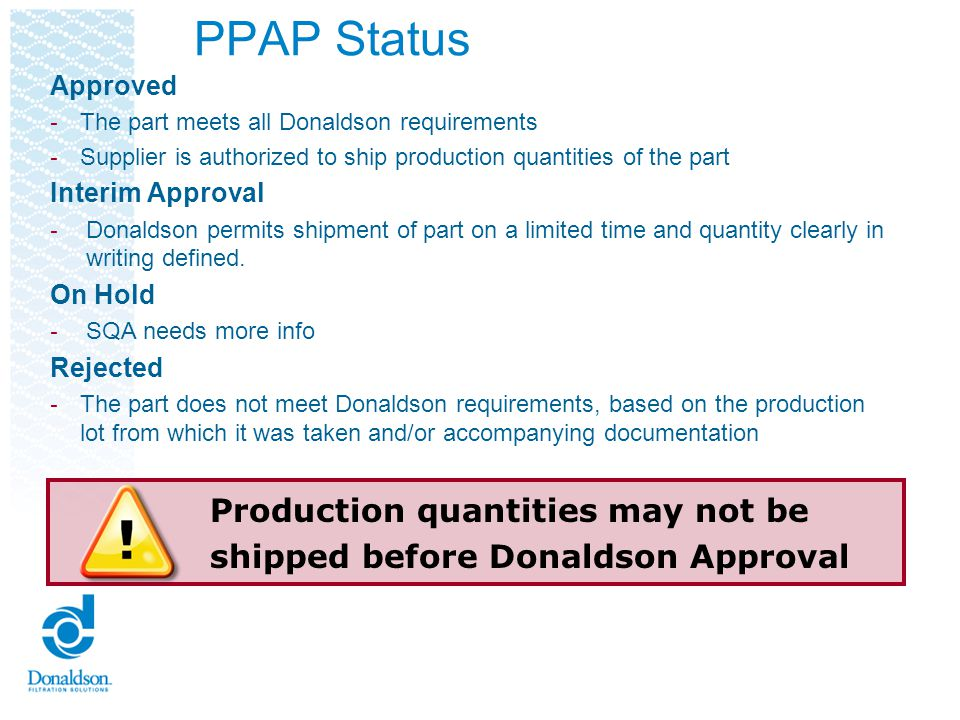 Electronic Submission Requirements Donaldson requires that all PPAPs be submitted electronically ppap.emea@donaldson.com ppap.emea@donaldson.com Use of paper submission must have prior approval by the SQA Submission must be received on or prior to the PPAP due date Review and Approval Process: Donaldson will attempt to review and provide feedback within 3 business days Donaldson requires all submissions to be electronic