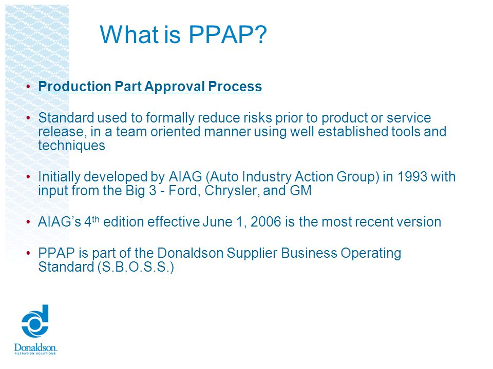 Purpose of PPAP Provide evidence that all customer engineering design record and specification requirements are properly understood by the organization To demonstrate that the manufacturing process has the potential to produce product that consistently meets all requirements during an actual production run at the quoted production rate PPAP manages change and ensures product conformance!