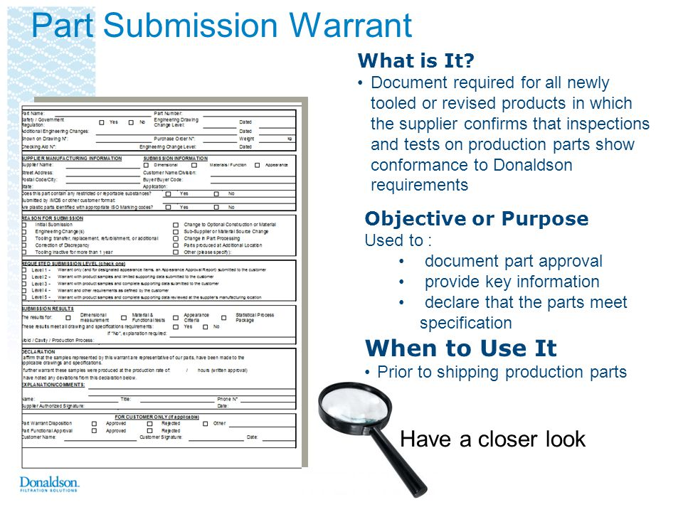 Part Submission Warrant Donaldson Part Number Engineering released finished end item part number Safety and/or Government Regulation Yes if so indicated by the Design Record, otherwise No Engineering Change Level & Date Show the change level and date of the Design Record Additional Engineering Changes List all authorized Engineering changes not yet incorporated in the design record but which are incorporated in the part Shown on Drawing Number The design record that specifies the customer part number being submitted Checking Aid Number, Change Level, & Date Enter if requested by the customer Purchase Order Number Enter this number as found on the contract / purchase order Product weight Enter the product weight