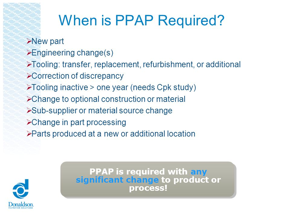 Benefits of PPAP Submissions Helps to maintain design integrity Identifies issues early for resolution Reduces warranty charges and prevents cost of poor quality Assists with managing supplier changes Prevents use of unapproved and nonconforming parts Identifies suppliers that need more development Improves the overall quality of the product & customer satisfaction