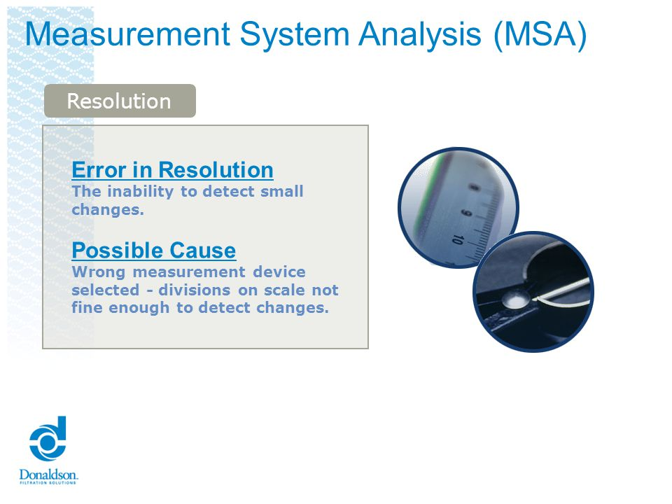 Measurement System Analysis (MSA) Error in Repeatability The inability to get the same answer from repeated measurements made of the same item under absolutely identical conditions.