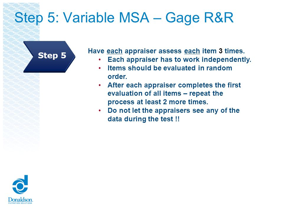 Steps 6 and 7: Variable MSA – Gage R&R Input data into the Gage R&R worksheet Enter the number of operators, trials, samples and specification limits Step 6 Step 7