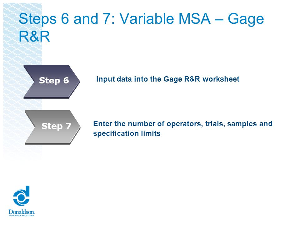 Steps 8 and 9: Variable MSA – Gage R&R Analyze data in the Gage R&R worksheet Assess MSA Trust Level.