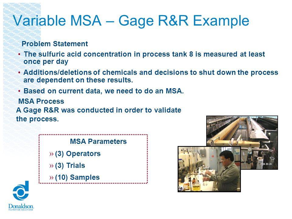 Selected 10 samples to be measured Chose 3 operators to be appraisers Had each appraiser measure each sample 3 times Results calculated automatically Entered the number of operators, trials, and samples Entered upper and lower process specification limits Variable MSA – Gage R&R Example