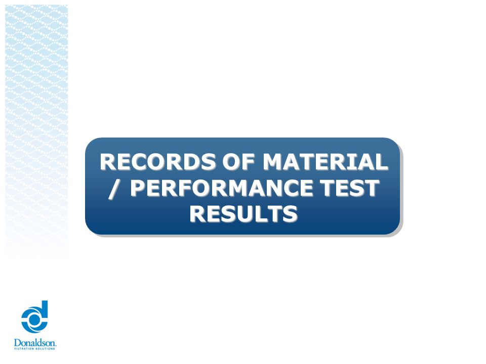 Records of Material/Performance Test Results Material Test Results The supplier shall perform tests for all parts and product materials when chemical, physical, or metallurgical requirements are specified by the design record or Control Plan For products with Donaldson-developed material specifications and/or an Donaldson-approved supplier list, the supplier shall procure materials and/or services from suppliers on that list Performance Test Results The supplier shall perform tests for all parts or product materials when performance or functional requirements are specified by the design record or Control Plan