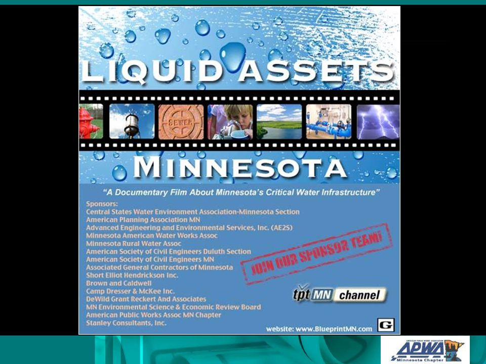 Liquid Assets MN – Documentary Features Theme – Sustainability of our water infrastructure assets 30 minutes Combination of animation, interviews, video, and still photos Produced for DVD distribution Aired on TPT (alone and with 1.5 hour doc)