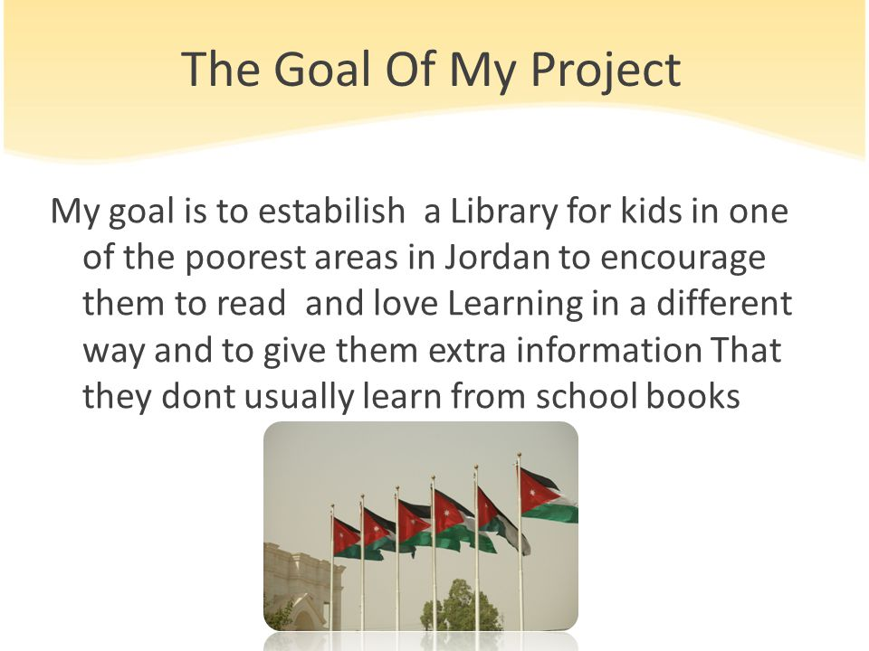 The Goal Of My Project My goal is to estabilish a Library for kids in one of the poorest areas in Jordan to encourage them to read and love Learning in a different way and to give them extra information That they dont usually learn from school books