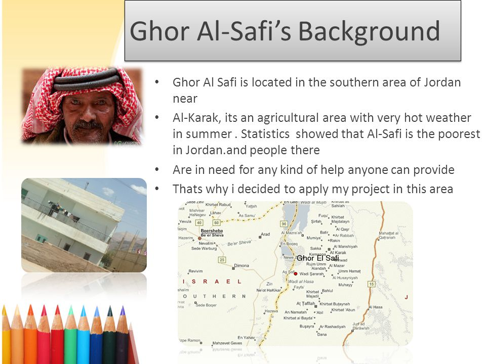 Ghor Al-Safis Background Ghor Al Safi is located in the southern area of Jordan near Al-Karak, its an agricultural area with very hot weather in summer.