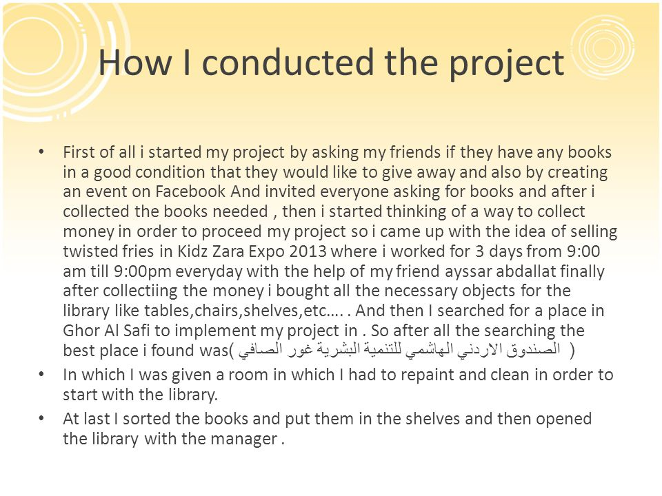 How I conducted the project First of all i started my project by asking my friends if they have any books in a good condition that they would like to give away and also by creating an event on Facebook And invited everyone asking for books and after i collected the books needed, then i started thinking of a way to collect money in order to proceed my project so i came up with the idea of selling twisted fries in Kidz Zara Expo 2013 where i worked for 3 days from 9:00 am till 9:00pm everyday with the help of my friend ayssar abdallat finally after collectiing the money i bought all the necessary objects for the library like tables,chairs,shelves,etc…..