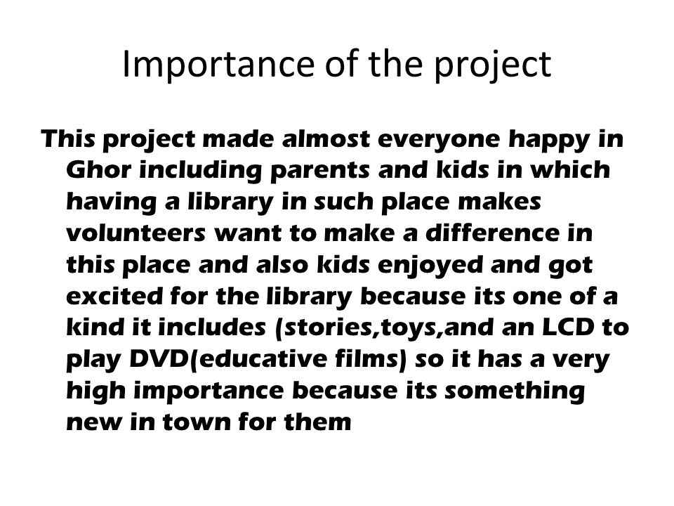Importance of the project This project made almost everyone happy in Ghor including parents and kids in which having a library in such place makes volunteers want to make a difference in this place and also kids enjoyed and got excited for the library because its one of a kind it includes (stories,toys,and an LCD to play DVD(educative films) so it has a very high importance because its something new in town for them
