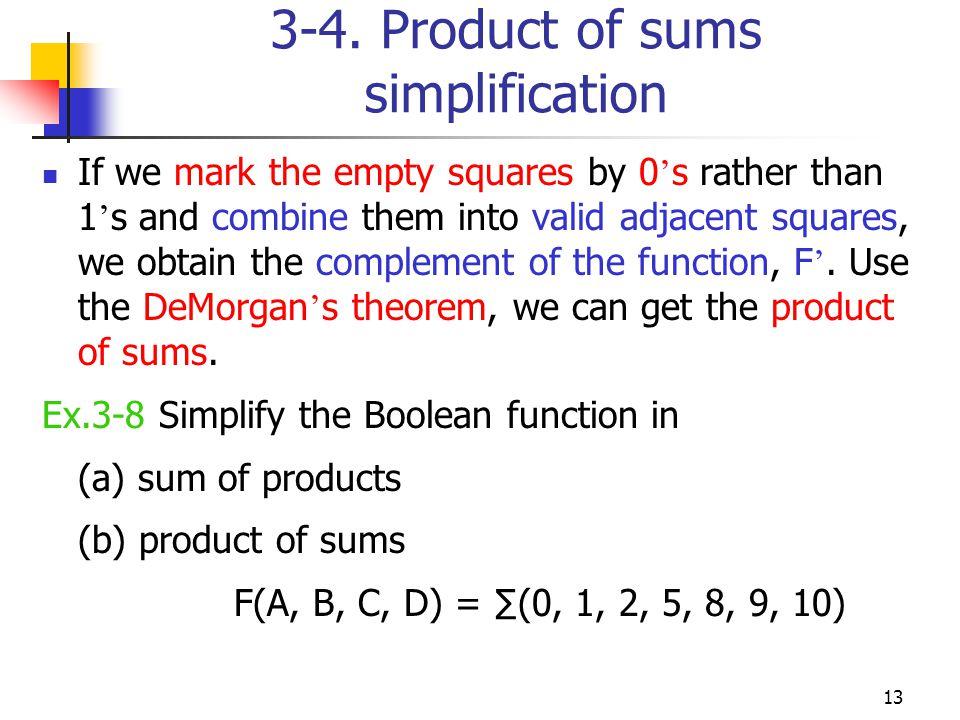 14 Example (a) SOPs F= (b) POSs F = By DeMorgan s thm F= B D + B C + A C D AB+ CD+ BD (A +B ).(C +D ).(B +D)