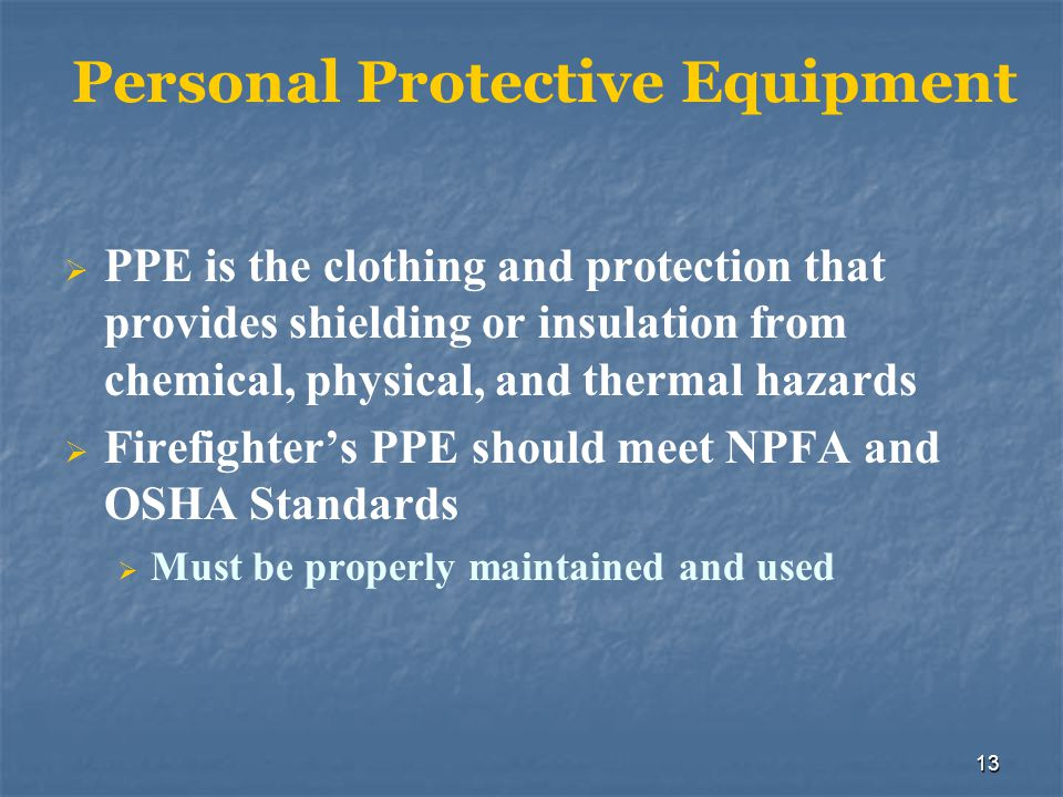 14 PPE Selection PPE is selected based on the specific properties of the products involved The IC should approve the level of PPE to be used on an incident Firefighters should not use PPE they have not been trained to use