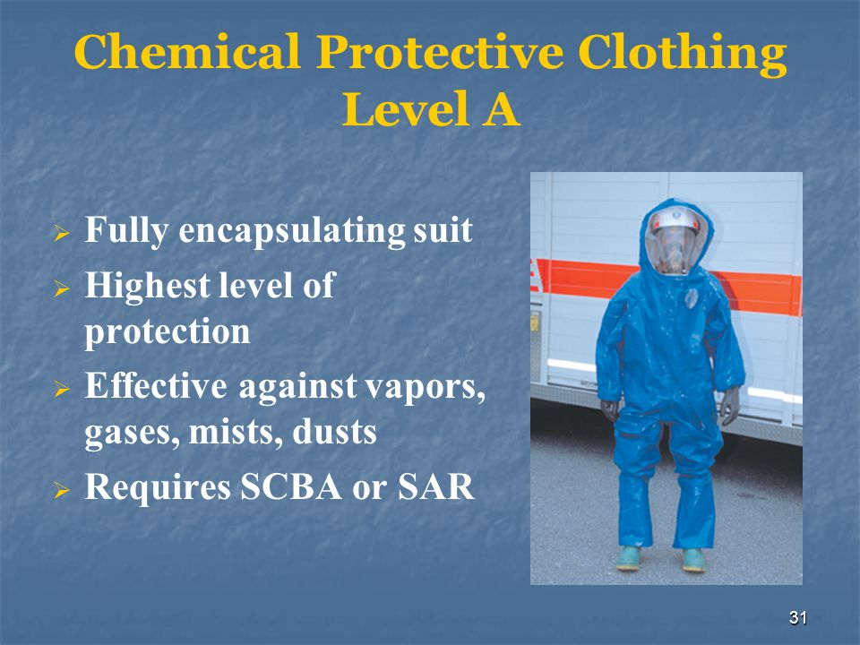 32 Chemical Protective Clothing Level B Consists of chemical- protective clothing, boots, gloves, and SCBA Used when high respiratory protection but less skin protection required