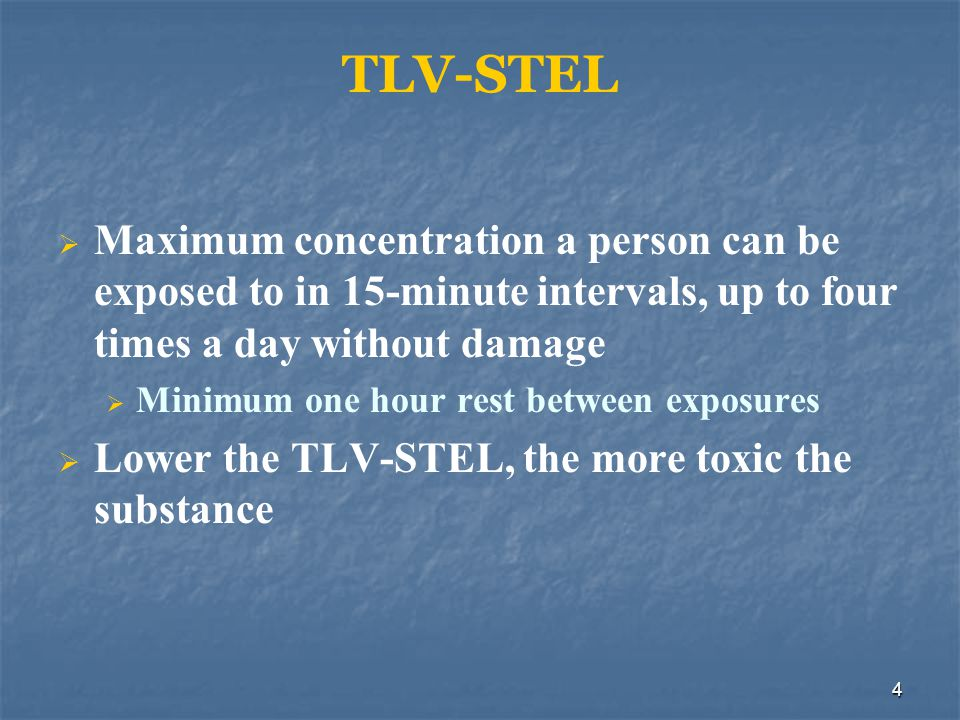 5 TLV/TWA Maximum concentration a person could be exposed to 8 hours a day, 40 hours a week with no ill effects The lower the TLV-TWA, the more toxic the substance