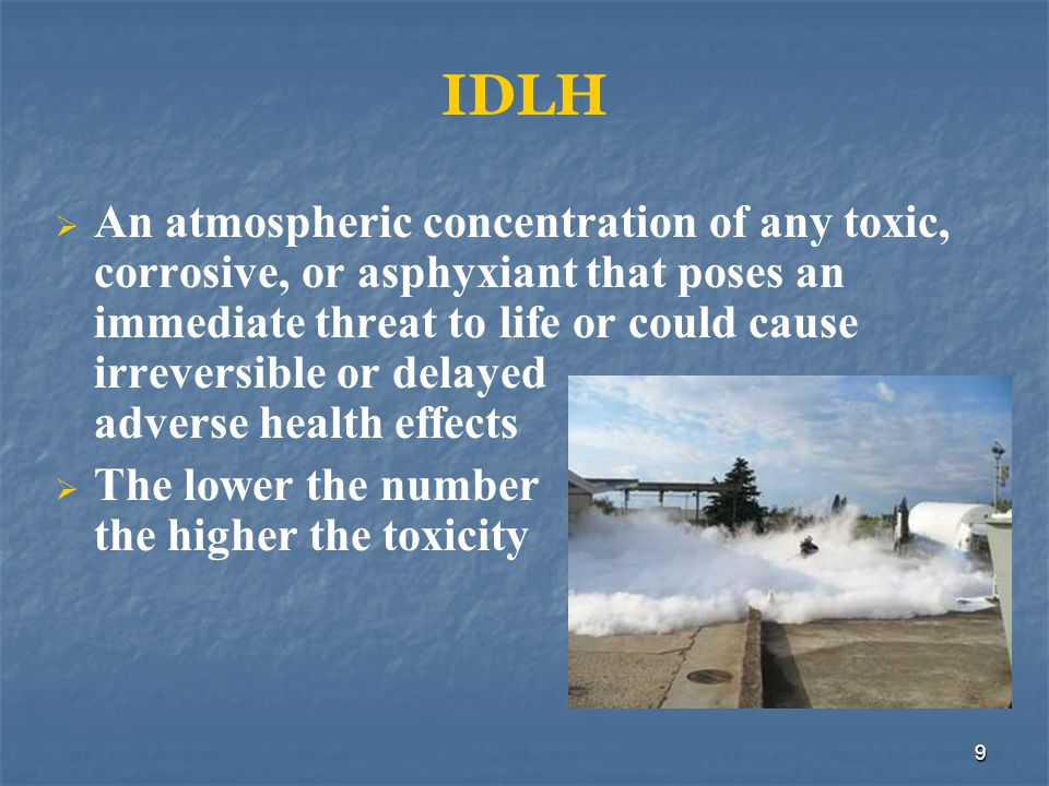 10 IDLH Three types of IDLH atmospheres: Toxic Flammable Oxygen-deficient (<19.5%) IDLH atmospheres require the use of SCBA or equivalent protection