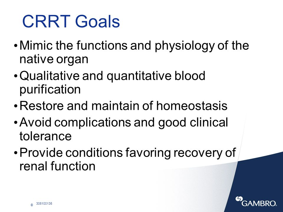 © 306100135 Requirements for CRRT CRRT requires: A central double-lumen veno-venous hemodialysis catheter An extracorporeal circuit and a hemofilter A blood pump and a effluent pump.