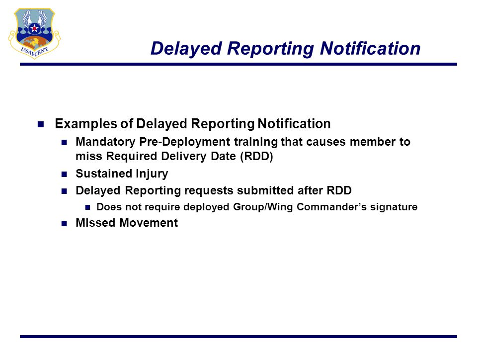 Delayed Reporting Delayed Reporting approval/disapproval is forwarded to IPR (cc AFCENT/A1P org box) If disapproved, IPR will check with transportation management for flight availability Commercial Travel request IPR will submit disapproved Delayed Reporting along with Commercial Travel request via SIPR to USAFCENT/A1P for approval If no available flights to meet RDD, USAFCENT/A1P will approve Commercial Travel 11