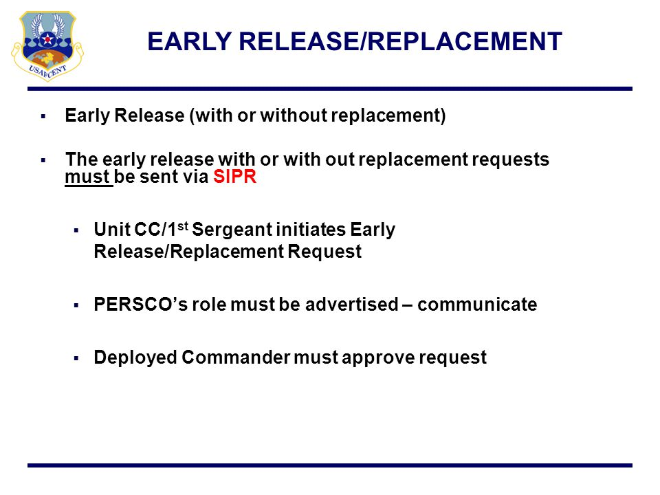 For early release without replacement only: PERSCO sends message directly to AFPC/DPW (SWA) and cc AFCENT For early release with replacement: PERSCO sends to AFCENT/A1P for the replacement ULN AFCENT/A1P will send to AFPC/DPW (SWA) for sourcing Subject line on email needs to read: Early Release w OR w/o Replacement - RANK LAST NAME FIRST NAME MI (PID/ULN/LNR) - TPAS Please ensure to courtesy copy the below on request: Home station PRF/ Unit CC AFFOR MAJCOM Readiness Branch EARLY RELEASE/REPLACEMENT REQUEST