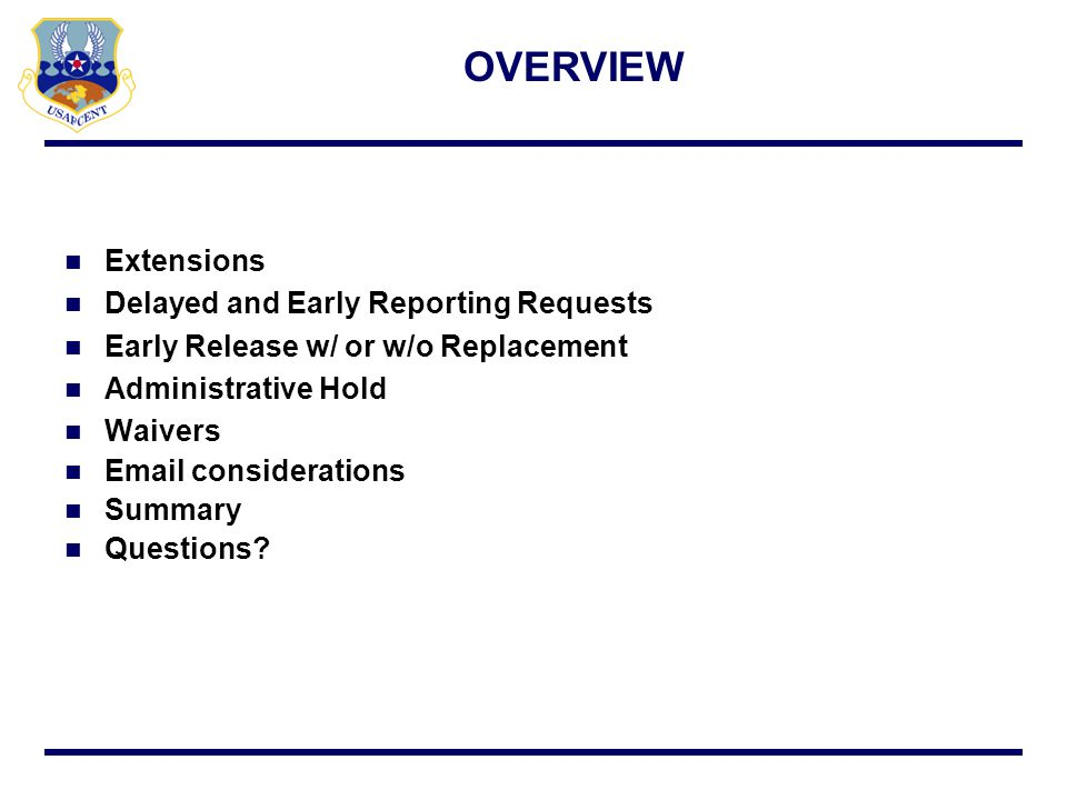 Reference AFI 10-401, Ch 9, para 9.20 & AFCENT Policy Voluntary extension s/b for entire rotation Partial extensions (case-by-case basis) i.e., gap fill Request s/b submitted 90 days prior to end of tour Less than 90 days increases risk of disapproval Mbrs vol statement, deployed & home station CC approval Send request to afcent.a1p@afcent.af.smil.milafcent.a1p@afcent.af.smil.mil VOLUNTARY EXTENSION REQUEST