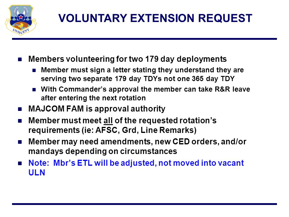 EXTENSION REQUEST CURRENT PROCESS AFCENT/A1P forwards approval/disapproval to PERSCO AFPC sends email to AFCENT/A1P with approval/disapproval AFPC forwards email to Scheduler/MAJCOM for approval Request is forwarded to AFPC/DPW (SWA) via SIPR AFCENT reviews for accuracy and signatures PERSCO sends request to AFCENT/A1P (SIPR)