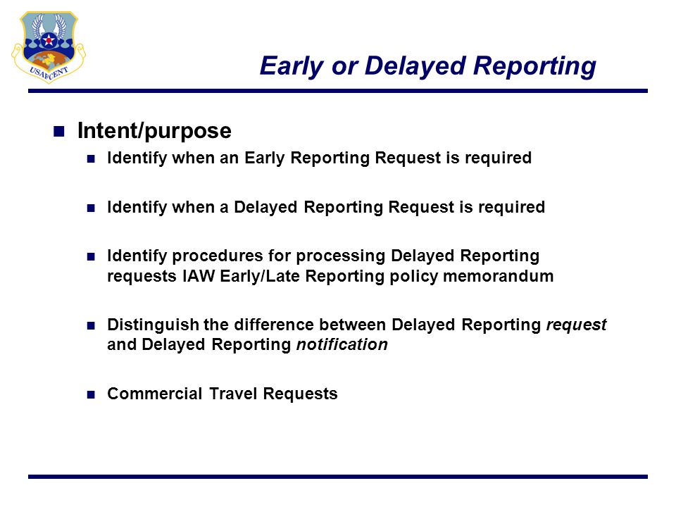 Early or Delayed Reporting If mbrs arrival is projected to be earlier than 7 days from RDD or anytime after RDD, an Early or Delayed Reporting request is submitted IAW USAFCENT Early and Delayed Reporting Policy IPR sends request via SIPR to servicing PERSCO team for deployed Commanders approval Communicate importance to CC of quick turn (w/in 72hrs) Home station has option for reclama 8