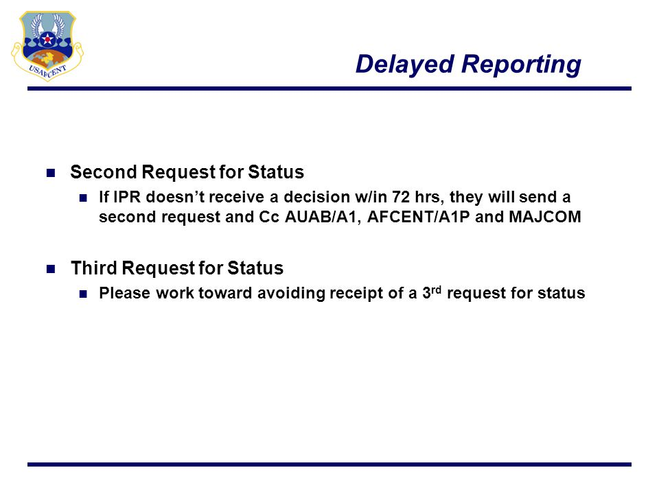 Delayed Reporting Notification Examples of Delayed Reporting Notification Mandatory Pre-Deployment training that causes member to miss Required Delivery Date (RDD) Sustained Injury Delayed Reporting requests submitted after RDD Does not require deployed Group/Wing Commanders signature Missed Movement