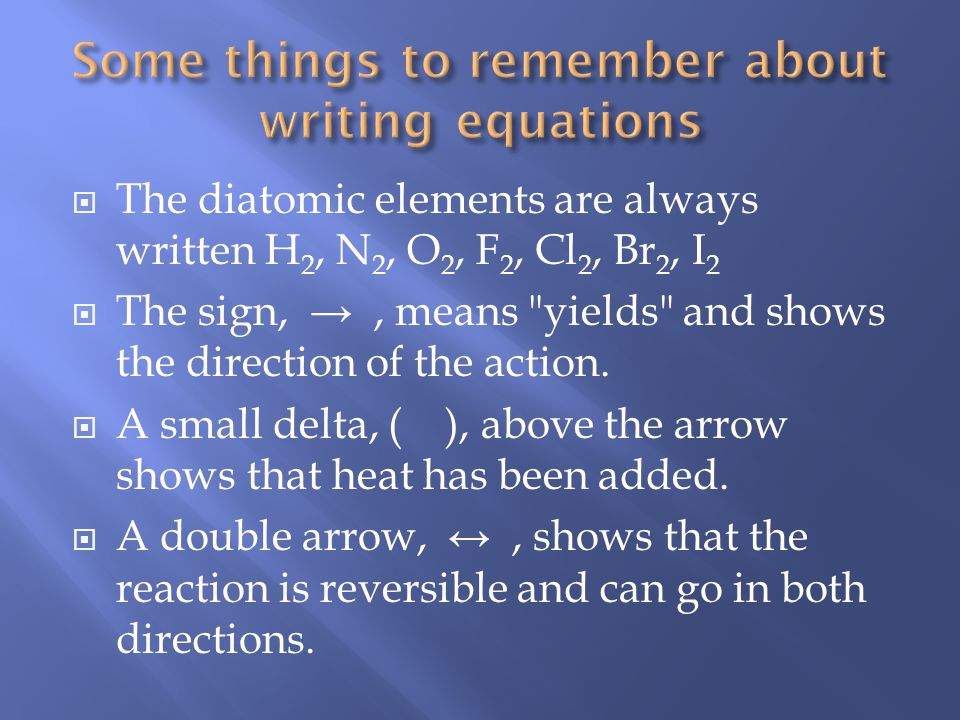 The diatomic elements are always written H 2, N 2, O 2, F 2, Cl 2, Br 2, I 2 The sign,, means yields and shows the direction of the action.