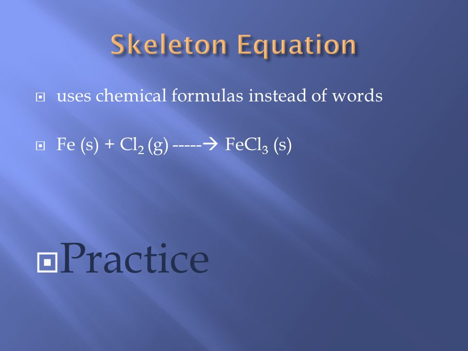 uses chemical formulas instead of words Fe (s) + Cl 2 (g) ----- FeCl 3 (s) Practice