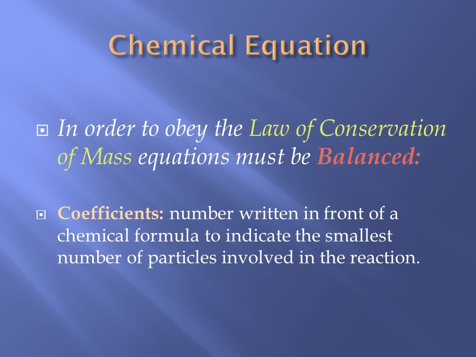 In order to obey the Law of Conservation of Mass equations must be Balanced: Coefficients: number written in front of a chemical formula to indicate the smallest number of particles involved in the reaction.
