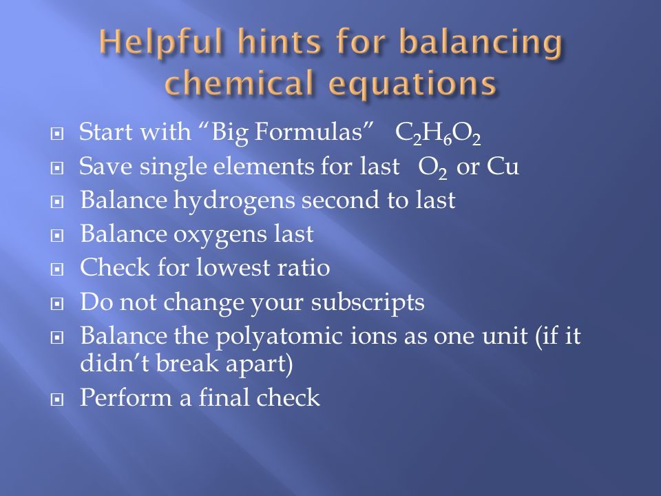 Start with Big Formulas C 2 H 6 O 2 Save single elements for last O 2 or Cu Balance hydrogens second to last Balance oxygens last Check for lowest ratio Do not change your subscripts Balance the polyatomic ions as one unit (if it didnt break apart) Perform a final check