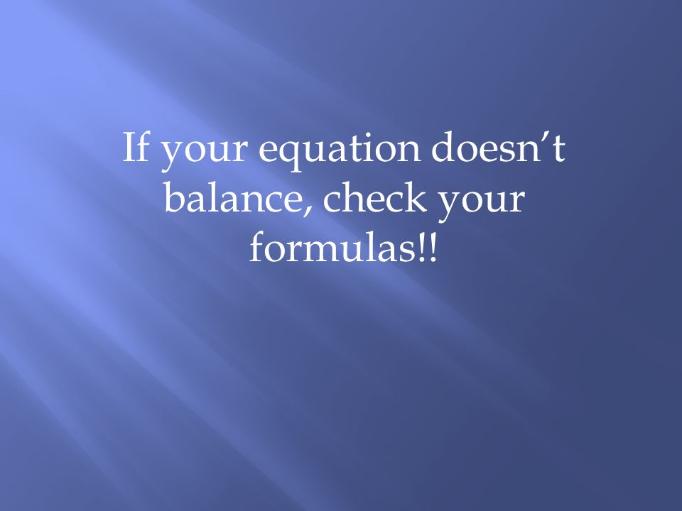 If your equation doesnt balance, check your formulas!!