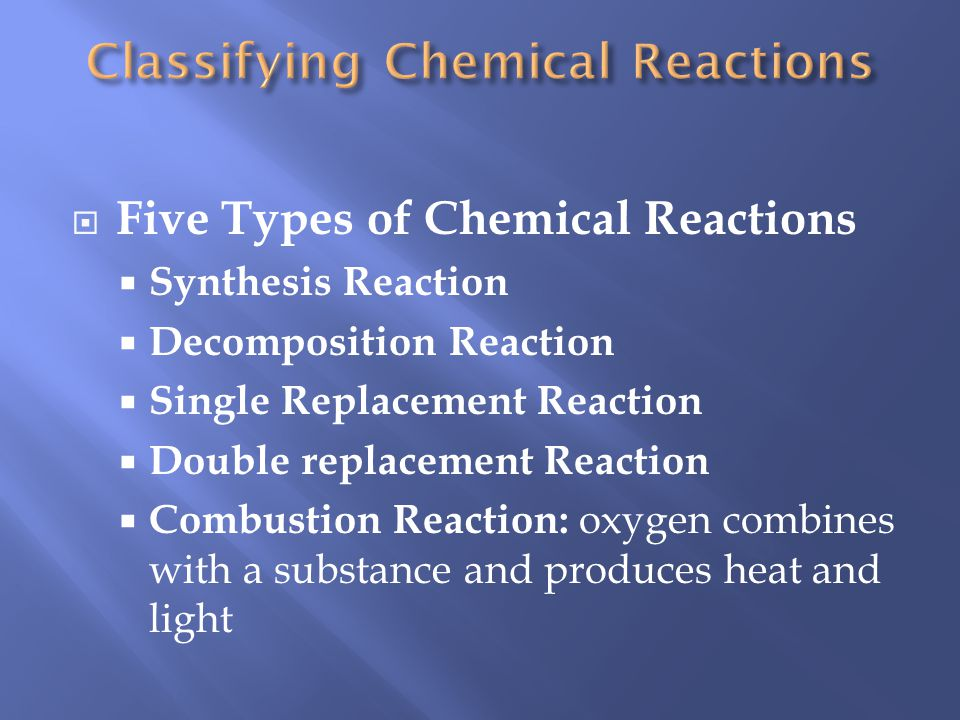 Five Types of Chemical Reactions Synthesis Reaction Decomposition Reaction Single Replacement Reaction Double replacement Reaction Combustion Reaction: oxygen combines with a substance and produces heat and light