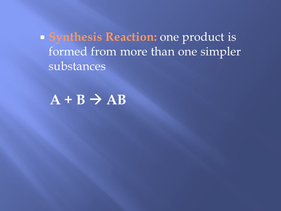 Synthesis Reaction: one product is formed from more than one simpler substances A + B AB
