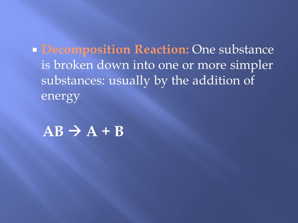 Decomposition Reaction: One substance is broken down into one or more simpler substances: usually by the addition of energy AB A + B