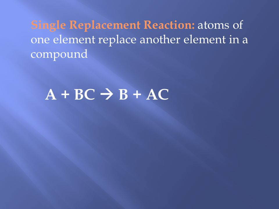 Single Replacement Reaction: atoms of one element replace another element in a compound A + BC B + AC