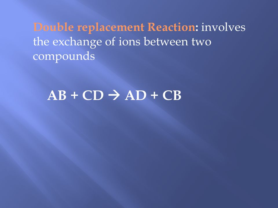 Double replacement Reaction: involves the exchange of ions between two compounds AB + CD AD + CB