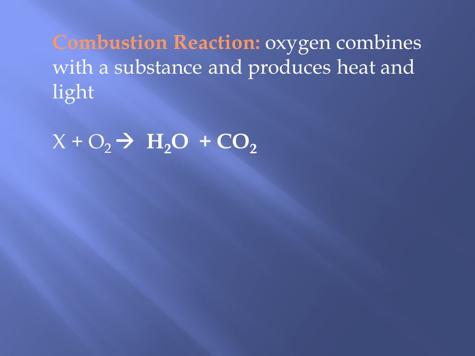 Combustion Reaction: oxygen combines with a substance and produces heat and light X + O 2 H 2 O + CO 2