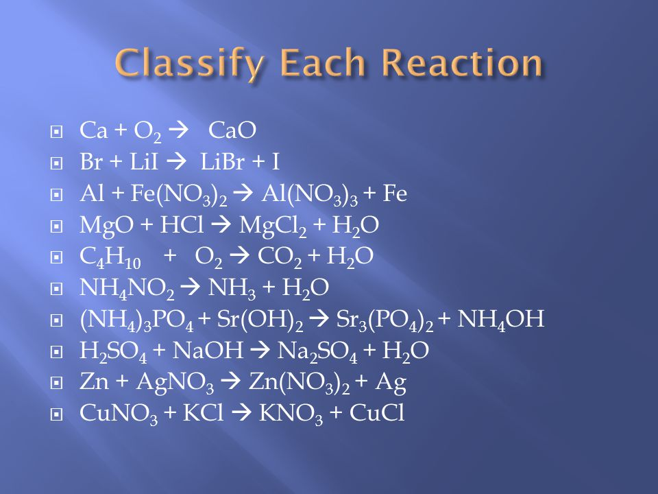 Ca + O 2 CaO Br + LiI LiBr + I Al + Fe(NO 3 ) 2 Al(NO 3 ) 3 + Fe MgO + HCl MgCl 2 + H 2 O C 4 H 10 + O 2 CO 2 + H 2 O NH 4 NO 2 NH 3 + H 2 O (NH 4 ) 3 PO 4 + Sr(OH) 2 Sr 3 (PO 4 ) 2 + NH 4 OH H 2 SO 4 + NaOH Na 2 SO 4 + H 2 O Zn + AgNO 3 Zn(NO 3 ) 2 + Ag CuNO 3 + KCl KNO 3 + CuCl