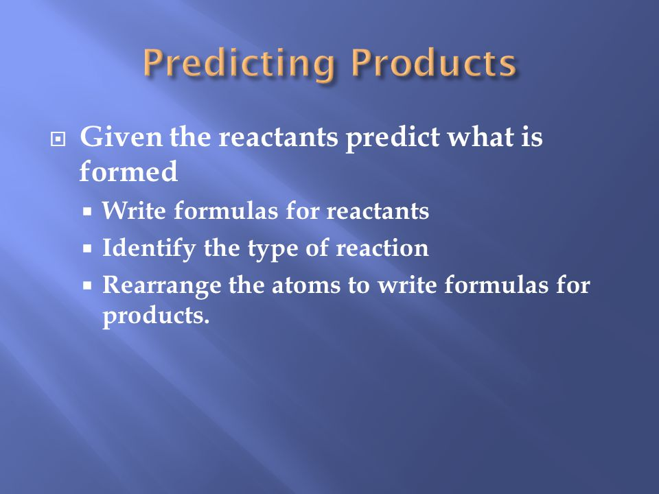 Given the reactants predict what is formed Write formulas for reactants Identify the type of reaction Rearrange the atoms to write formulas for products.